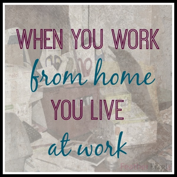 Working from home: When you work from home you live at work