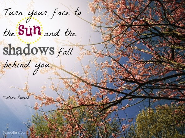Turn your face to the sun and the shadows fall behind you
