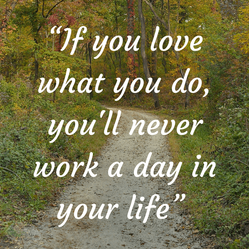 If you Love what you do, you'll never work a day in your life
