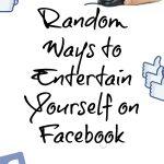 8 Random Ways to Entertain Yourself on Facebook