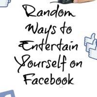 Random Ways to Entertain Yourself on Facebook