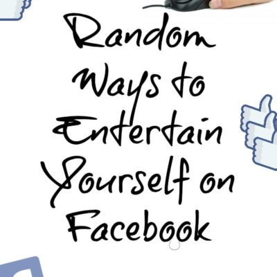 Random Ways to Entertain Yourself on Facebook