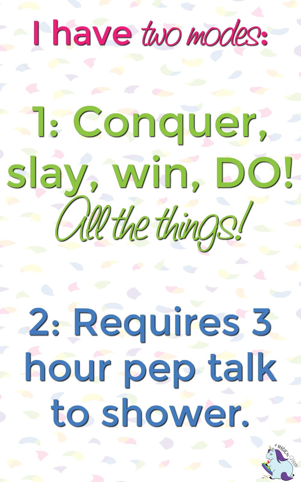 I have two modes - Conquer all the things! or Require 3 hour pep talk to shower